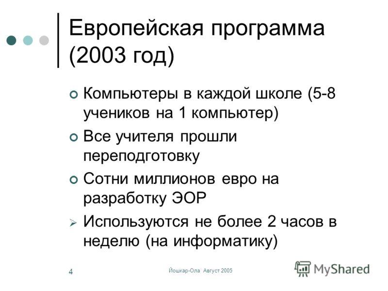 Йошкар-Ола Август 2005 4 Европейская программа (2003 год) Компьютеры в каждой школе (5-8 учеников на 1 компьютер) Все учителя прошли переподготовку Сотни миллионов евро на разработку ЭОР Используются не более 2 часов в неделю (на информатику)