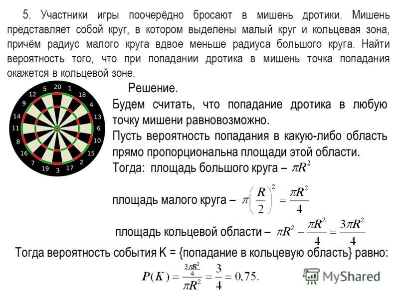 5. Участники игры поочерёдно бросают в мишень дротики. Мишень представляет собой круг, в котором выделены малый круг и кольцевая зона, причём радиус малого круга вдвое меньше радиуса большого круга. Найти вероятность того, что при попадании дротика в