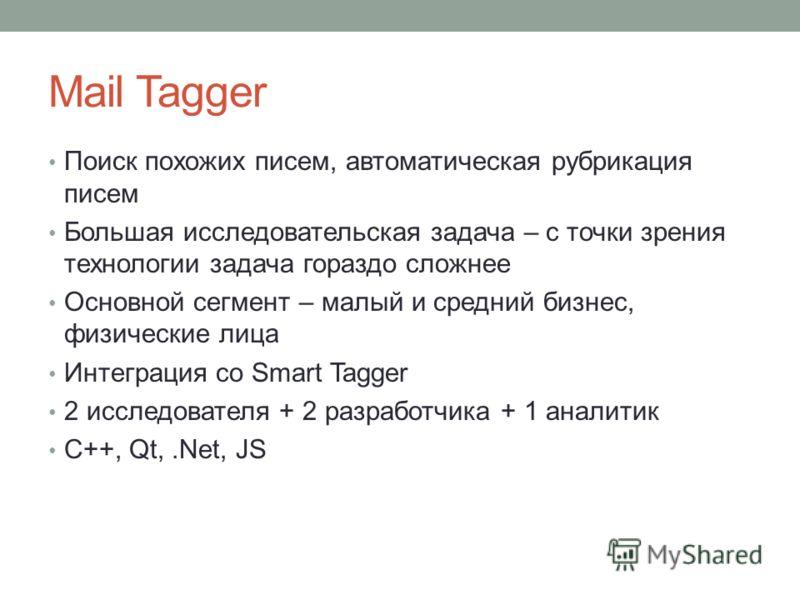 Mail Tagger Поиск похожих писем, автоматическая рубрикация писем Большая исследовательская задача – с точки зрения технологии задача гораздо сложнее Основной сегмент – малый и средний бизнес, физические лица Интеграция со Smart Tagger 2 исследователя