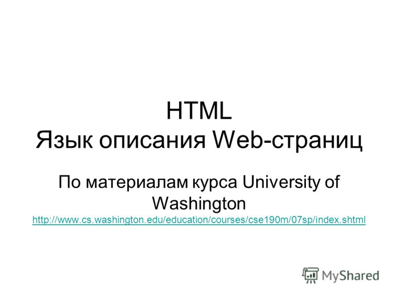 HTML Язык описания Web-страниц По материалам курса University of Washington http://www.cs.washington.edu/education/courses/cse190m/07sp/index.shtml http://www.cs.washington.edu/education/courses/cse190m/07sp/index.shtml