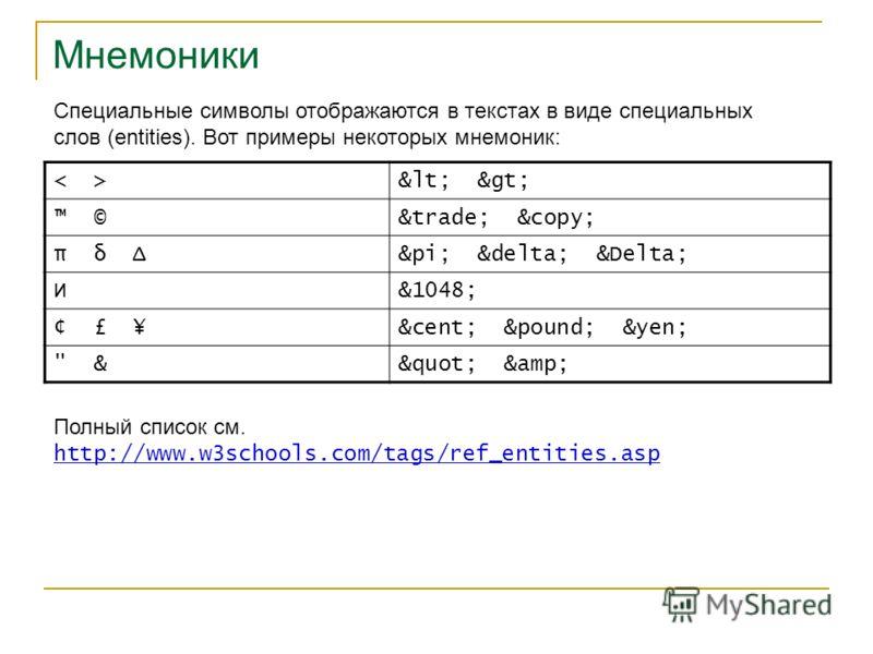 Мнемоники Специальные символы отображаются в текстах в виде специальных слов (entities). Вот примеры некоторых мнемоник: < > ©™ © π δ Δπ δ Δ И&1048; ¢ £ ¥¢ £ ¥