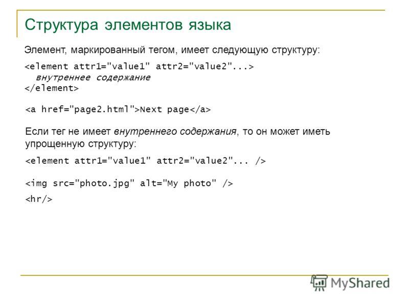 Структура элементов языка Элемент, маркированный тегом, имеет следующую структуру: внутреннее содержание Next page Если тег не имеет внутреннего содержания, то он может иметь упрощенную структуру: