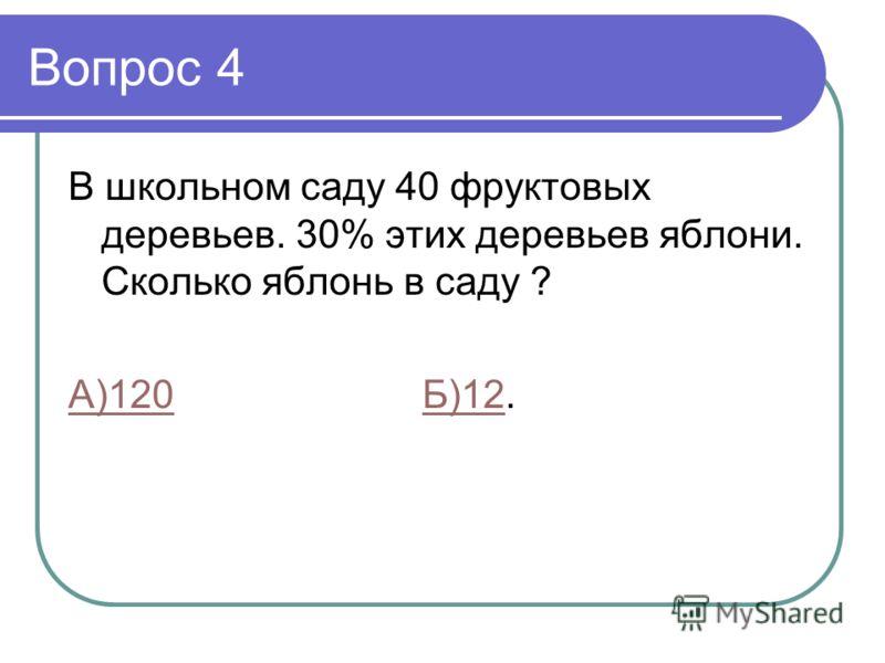 Вопрос 4 В школьном саду 40 фруктовых деревьев. 30% этих деревьев яблони. Сколько яблонь в саду ? А)120А)120 Б)12.Б)12