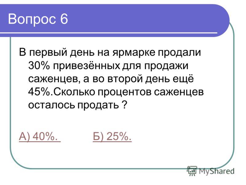 Вопрос 6 В первый день на ярмарке продали 30% привезённых для продажи саженцев, а во второй день ещё 45%.Сколько процентов саженцев осталось продать ? А) 40%. Б) 25%.