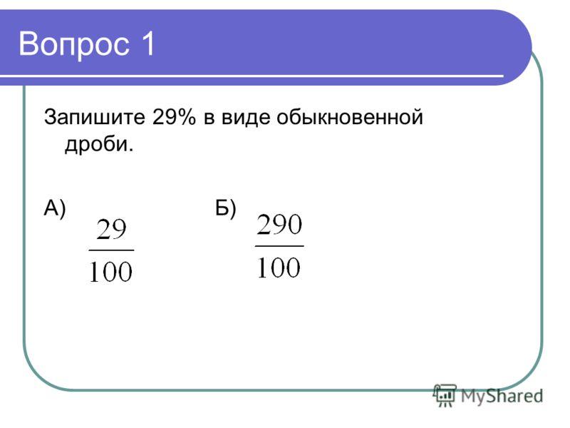Вопрос 1 Запишите 29% в виде обыкновенной дроби. А)Б)