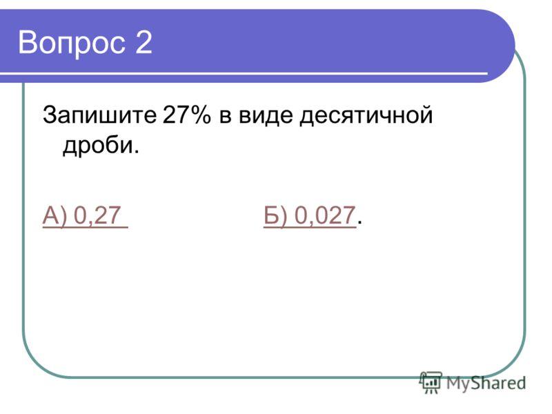 Вопрос 2 Запишите 27% в виде десятичной дроби. А) 0,27 Б) 0,027А) 0,27 Б) 0,027.