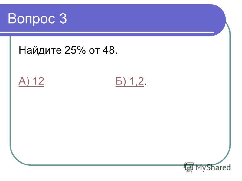 Вопрос 3 Найдите 25% от 48. А) 12Б) 1,2А) 12Б) 1,2.