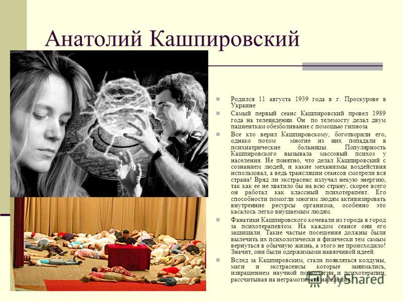 Анатолий Кашпировский Родился 11 августа 1939 года в г. Проскурове в Украине Самый первый сеанс Кашпировский провел 1989 года на телевидении. Он по телемосту делал двум пациенткам обезболивание с помощью гипноза Все кто верил Кашпировскому, боготвори