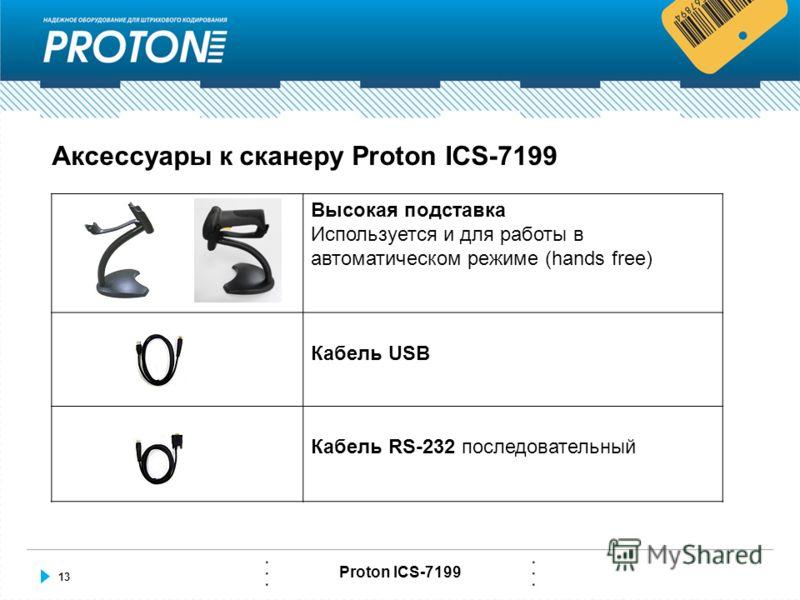 13 Proton ICS-7199 Аксессуары к сканеру Proton ICS-7199 Высокая подставка Используется и для работы в автоматическом режиме (hands free) Кабель USB Кабель RS-232 последовательный