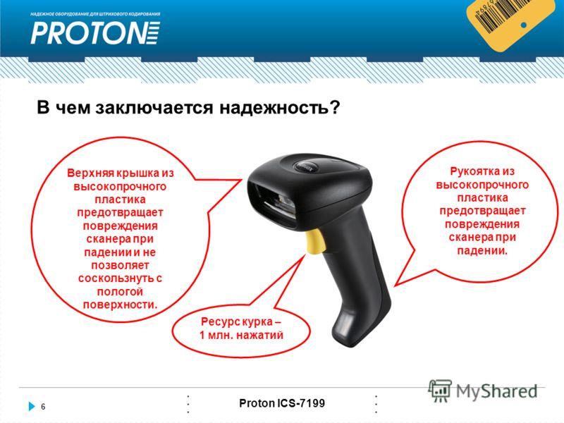 6 Proton ICS-7199 В чем заключается надежность? Рукоятка из высокопрочного пластика предотвращает повреждения сканера при падении. Верхняя крышка из высокопрочного пластика предотвращает повреждения сканера при падении и не позволяет соскользнуть с п
