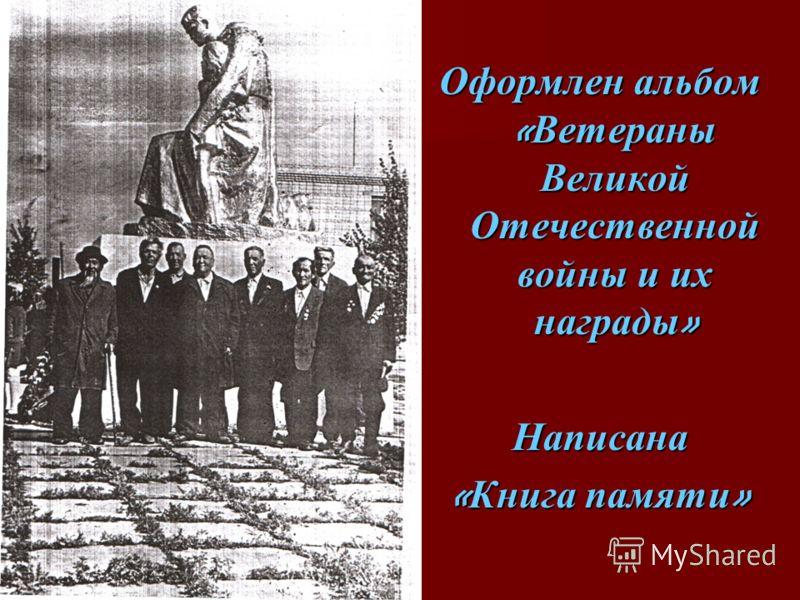 Оформлен альбом « Ветераны Великой Отечественной войны и их награды » Написана « Книга памяти »