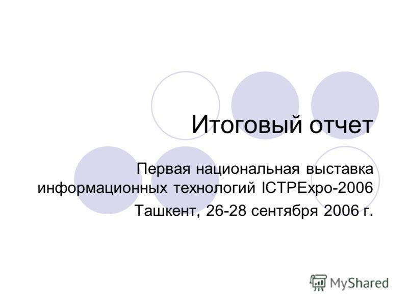 Итоговый отчет Первая национальная выставка информационных технологий ICTPExpo-2006 Ташкент, 26-28 сентября 2006 г.