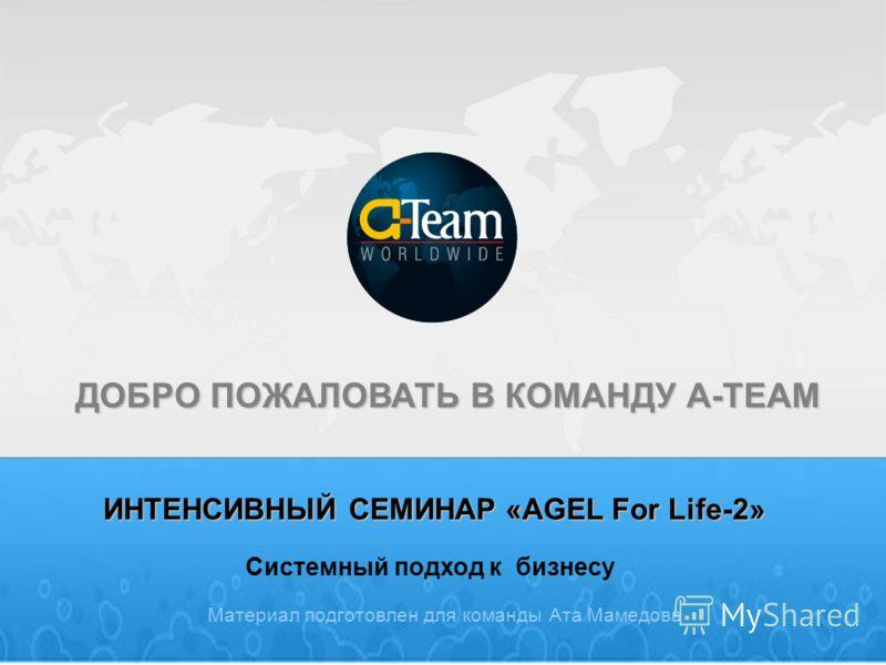 ИНТЕНСИВНЫЙ СЕМИНАР «AGEL For Life-2» Материал подготовлен для команды Ата Мамедова ДОБРО ПОЖАЛОВАТЬ В КОМАНДУ A-TEAM Системный подход к бизнесу