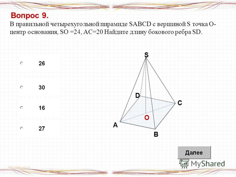 Вопрос 9. В правильной четырехугольной пирамиде SABCD с вершиной S точка O- центр основания, SO =24, AC=20 Найдите длину бокового ребра SD. O B A S D C