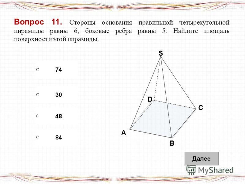 Вопрос 11. Стороны основания правильной четырехугольной пирамиды равны 6, боковые ребра равны 5. Найдите площадь поверхности этой пирамиды. B A S D C