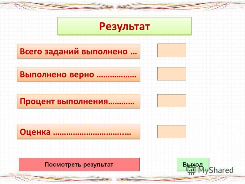Результат Всего заданий выполнено … Выполнено верно ……………… Процент выполнения………… Оценка …………………………..…