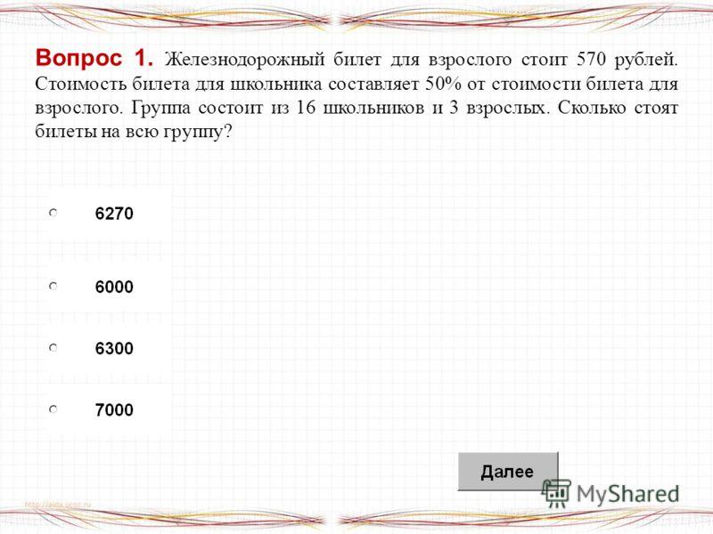 Вопрос 1. Железнодорожный билет для взрослого стоит 570 рублей. Стоимость билета для школьника составляет 50% от стоимости билета для взрослого. Группа состоит из 16 школьников и 3 взрослых. Сколько стоят билеты на всю группу?