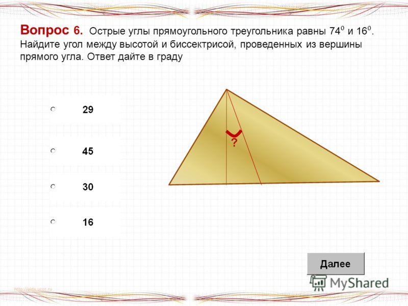 Вопрос 6. Острые углы прямоугольного треугольника равны 74 и 16. Найдите угол между высотой и биссектрисой, проведенных из вершины прямого угла. Ответ дайте в граду ?