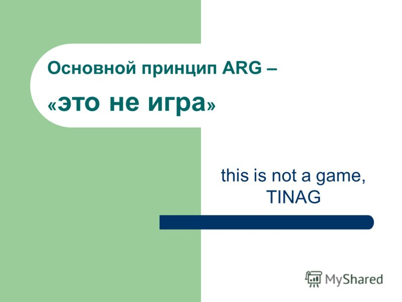 Основной принцип ARG – « это не игра » this is not a game, TINAG