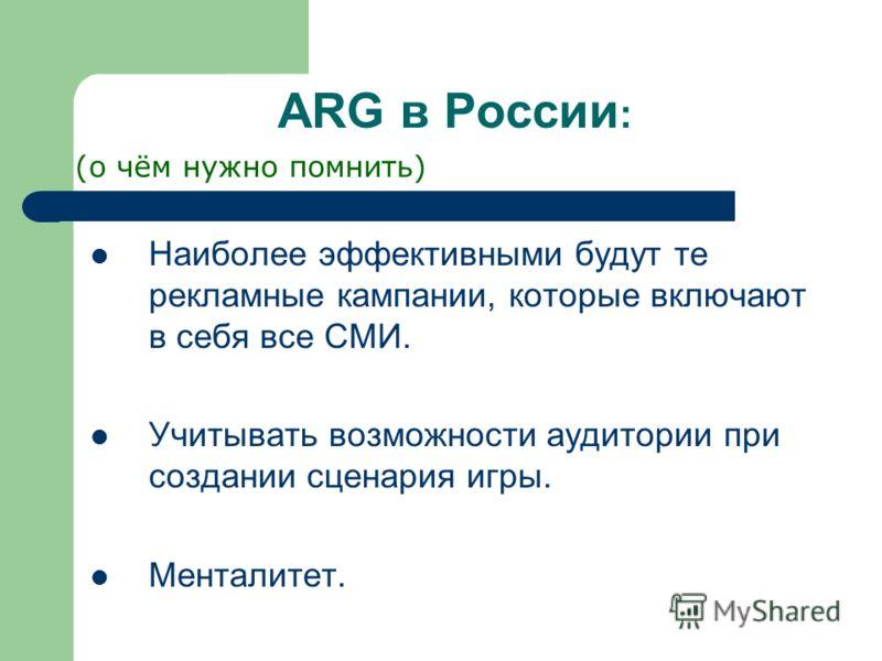 ARG в России : Наиболее эффективными будут те рекламные кампании, которые включают в себя все СМИ. Учитывать возможности аудитории при создании сценария игры. Менталитет. (о чём нужно помнить)