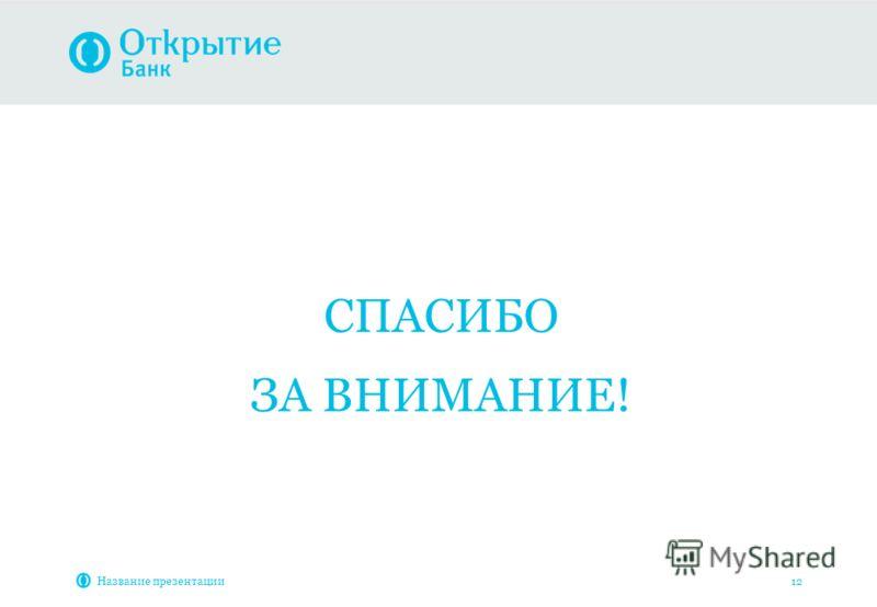 Название презентации 12 СПАСИБО ЗА ВНИМАНИЕ!