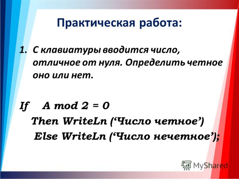 Практическая работа: 1.С клавиатуры вводится число, отличное от нуля. Определить четное оно или нет. If A mod 2 = 0 Then WriteLn (Число четное) Else WriteLn (Число нечетное);
