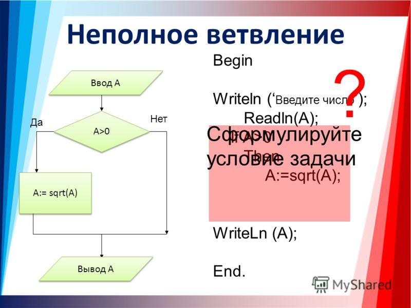 Неполное ветвление Begin Writeln ( Введите число); Readln(A); If A>0 Then A:=sqrt(A); WriteLn (A); End. A>0 A:= sqrt(A) Да Нет Ввод A Вывод A ? Сформулируйте условие задачи