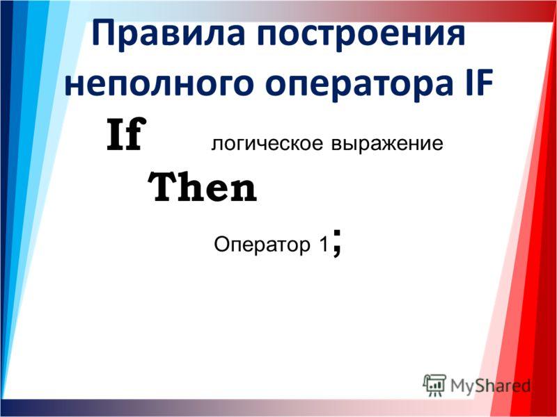 Правила построения неполного оператора IF If логическое выражение Then Оператор 1 ;