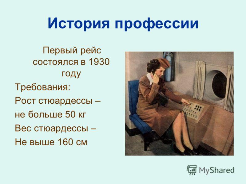 История профессии Первый рейс состоялся в 1930 году Требования: Рост стюардессы – не больше 50 кг Вес стюардессы – Не выше 160 см