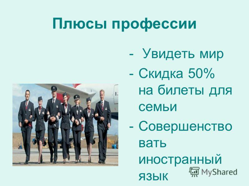 Плюсы профессии - Увидеть мир -Скидка 50% на билеты для семьи -Совершенство вать иностранный язык