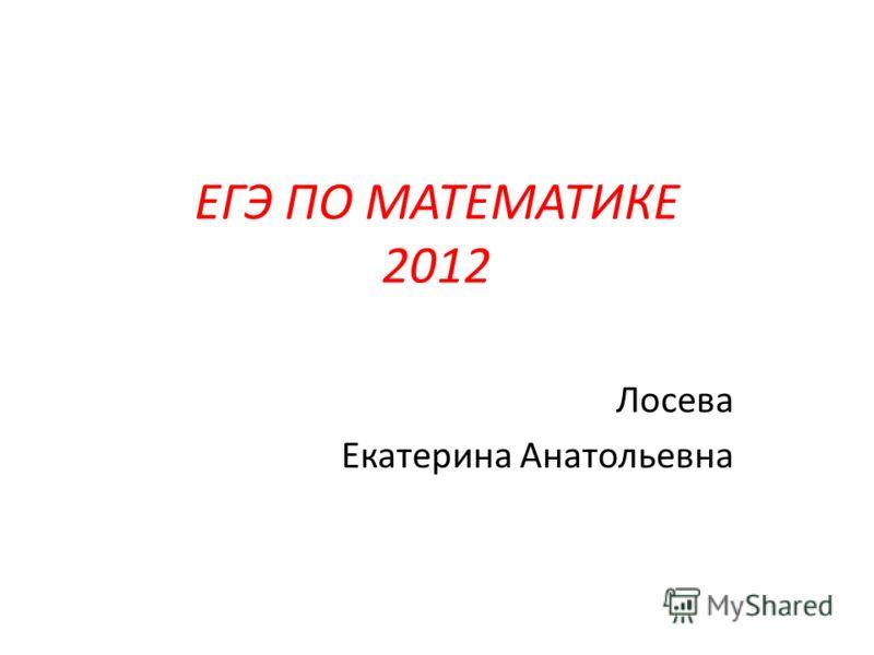 ЕГЭ ПО МАТЕМАТИКЕ 2012 Лосева Екатерина Анатольевна
