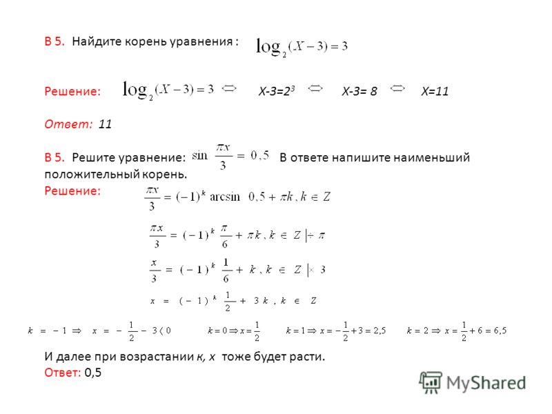 В 5. Найдите корень уравнения : Решение: X-3=2 3 X-3= 8 X=11 Ответ: 11 В 5. Решите уравнение: В ответе напишите наименьший положительный корень. Решение: И далее при возрастании к, x тоже будет расти. Ответ: 0,5