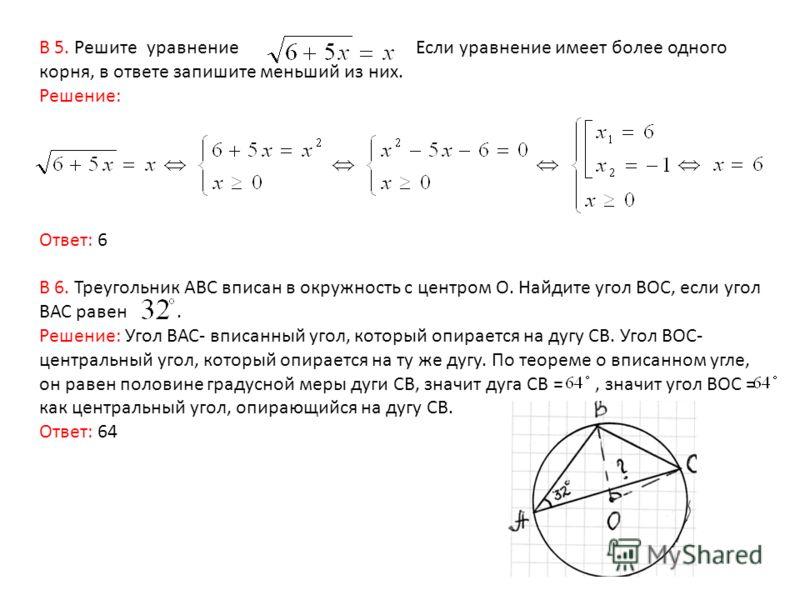 В 5. Решите уравнение Если уравнение имеет более одного корня, в ответе запишите меньший из них. Решение: Ответ: 6 В 6. Треугольник АВС вписан в окружность с центром О. Найдите угол ВОС, если угол ВАС равен. Решение: Угол ВАС- вписанный угол, который