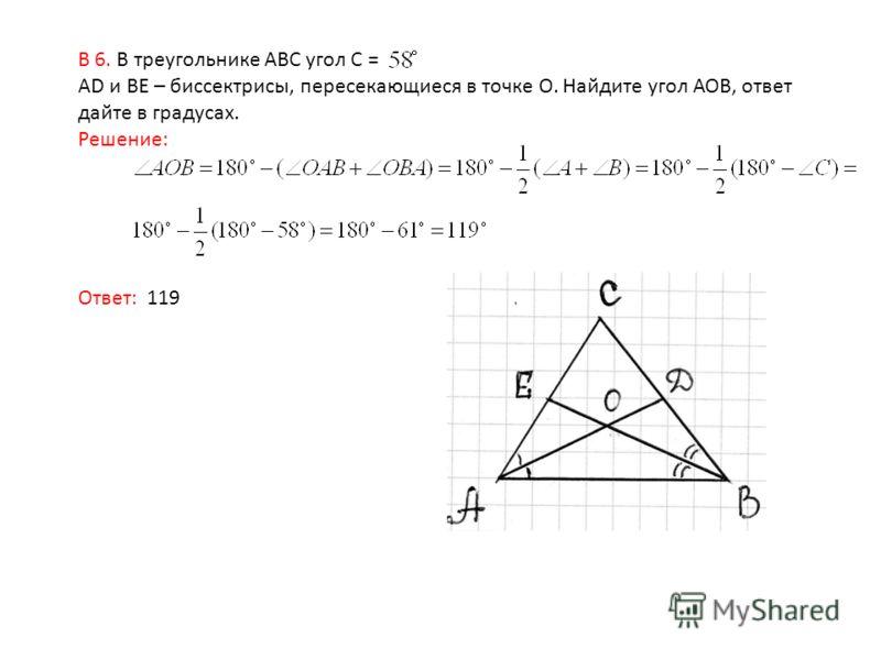 В 6. В треугольнике АВС угол С = АD и BE – биссектрисы, пересекающиеся в точке О. Найдите угол АОВ, ответ дайте в градусах. Решение: Ответ: 119