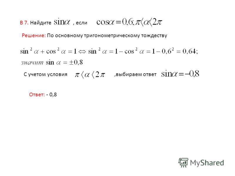 В 7. Найдите, если Решение: По основному тригонометрическому тождеству С учетом условия,выбираем ответ Ответ: - 0,8
