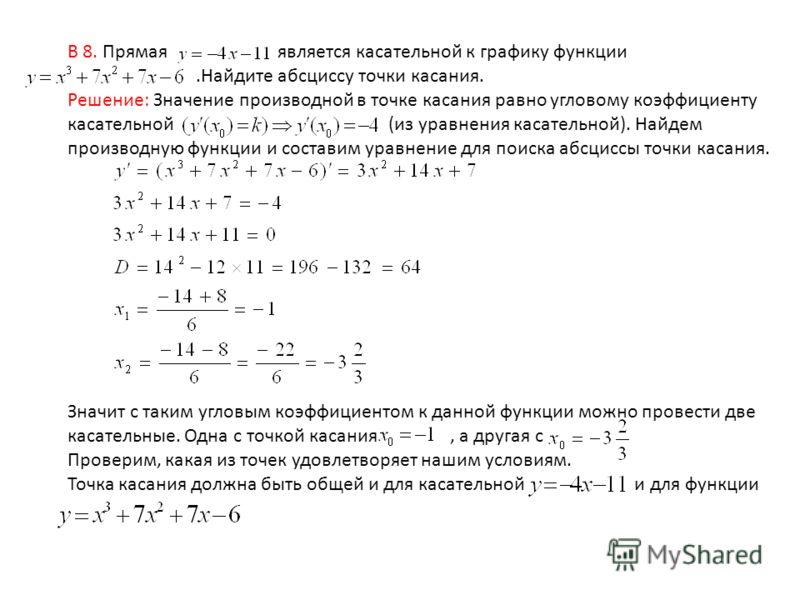 В 8. Прямая является касательной к графику функции.Найдите абсциссу точки касания. Решение: Значение производной в точке касания равно угловому коэффициенту касательной (из уравнения касательной). Найдем производную функции и составим уравнение для п