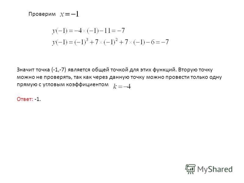Проверим Значит точка (-1,-7) является общей точкой для этих функций. Вторую точку можно не проверять, так как через данную точку можно провести только одну прямую с угловым коэффициентом Ответ: -1.
