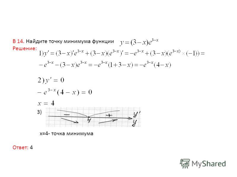 В 14. Найдите точку минимума функции Решение: 3) x=4- точка минимума Ответ: 4