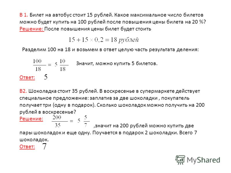 B 1. Билет на автобус стоит 15 рублей. Какое максимальное число билетов можно будет купить на 100 рублей после повышения цены билета на 20 %? Решение: После повышения цены билет будет стоить Разделим 100 на 18 и возьмем в ответ целую часть результата
