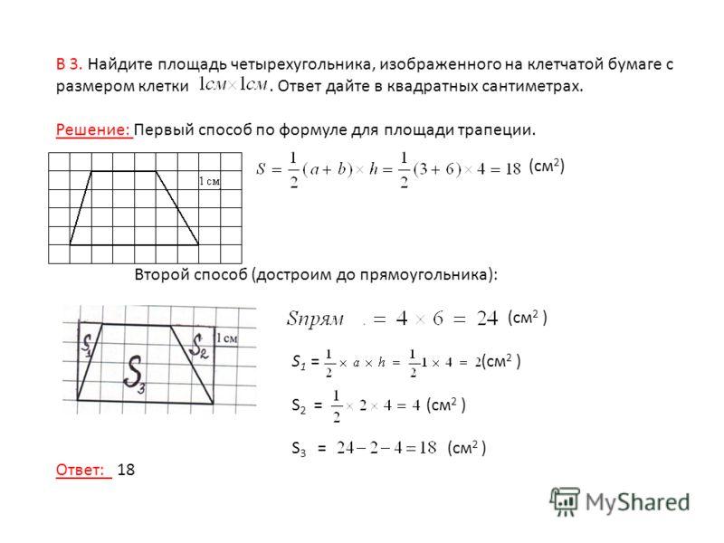 В 3. Найдите площадь четырехугольника, изображенного на клетчатой бумаге с размером клетки. Ответ дайте в квадратных сантиметрах. Решение: Первый способ по формуле для площади трапеции. (см 2 ) Второй способ (достроим до прямоугольника): (см 2 ) S 1
