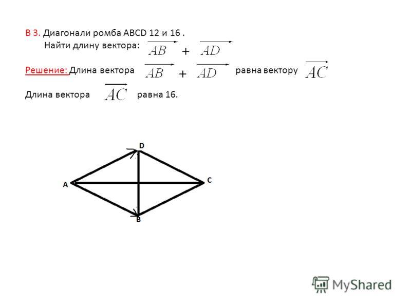 В 3. Диагонали ромба ABCD 12 и 16. Найти длину вектора: Решение: Длина вектора равна вектору Длина вектора равна 16.