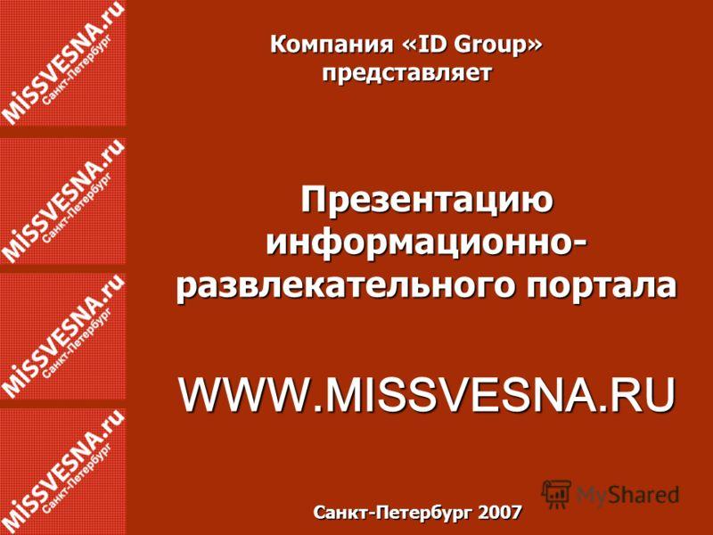 Компания «ID Group» представляет Презентацию информационно- развлекательного портала WWW.MISSVESNA.RU Санкт-Петербург 2007