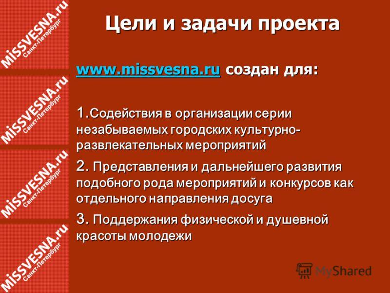 Цели и задачи проекта www.missvesna.ruwww.missvesna.ru создан для: www.missvesna.ru 1. Содействия в организации серии незабываемых городских культурно- развлекательных мероприятий 2. Представления и дальнейшего развития подобного рода мероприятий и к