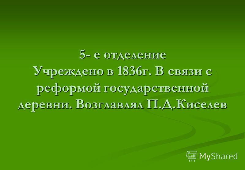 5- е отделение Учреждено в 1836г. В связи с реформой государственной деревни. Возглавлял П.Д.Киселев