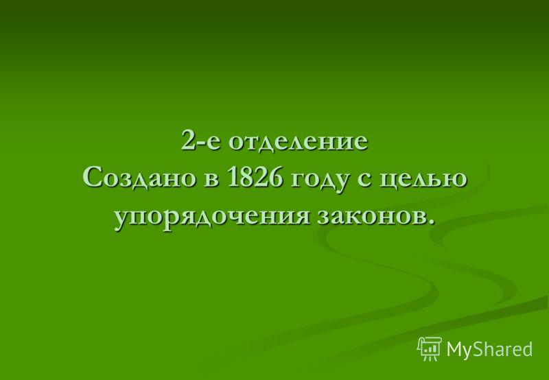 2-е отделение Создано в 1826 году с целью упорядочения законов.