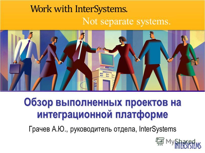 Not separate systems. Обзор выполненных проектов на интеграционной платформе Грачев А.Ю., руководитель отдела, InterSystems