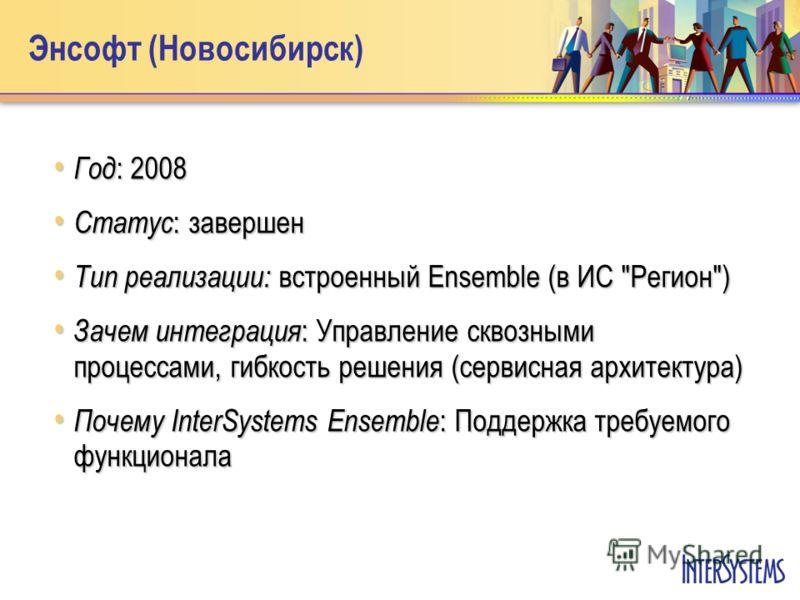 Энсофт (Новосибирск) Год : 2008 Год : 2008 Статус : завершен Статус : завершен Тип реализации: встроенный Ensemble (в ИС