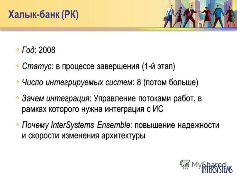 Халык-банк (РК) Год : 2008 Год : 2008 Статус : в процессе завершения (1-й этап) Статус : в процессе завершения (1-й этап) Число интегрируемых систем : 8 (потом больше) Число интегрируемых систем : 8 (потом больше) Зачем интеграция : Управление потока