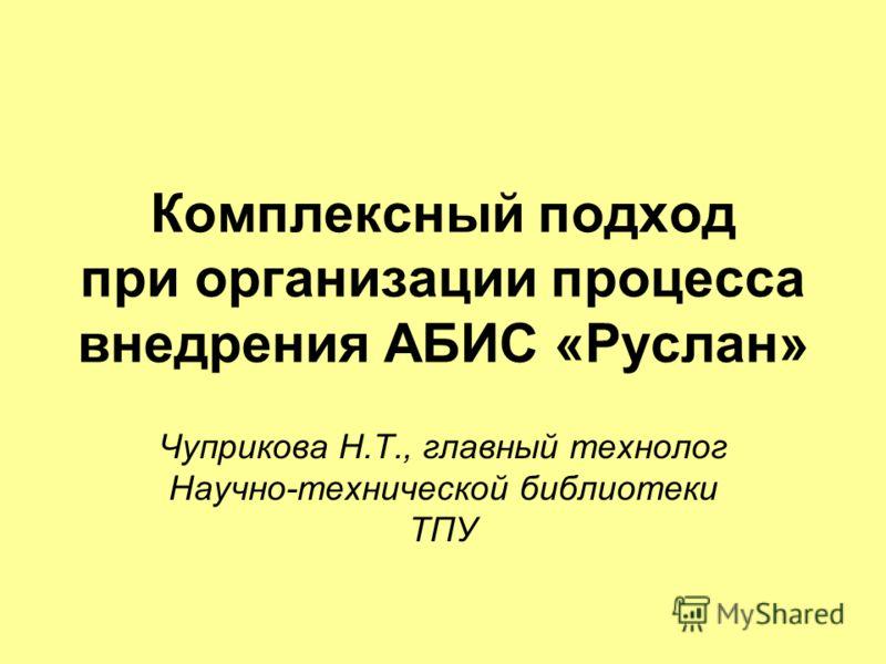 Комплексный подход при организации процесса внедрения АБИС «Руслан» Чуприкова Н.Т., главный технолог Научно-технической библиотеки ТПУ