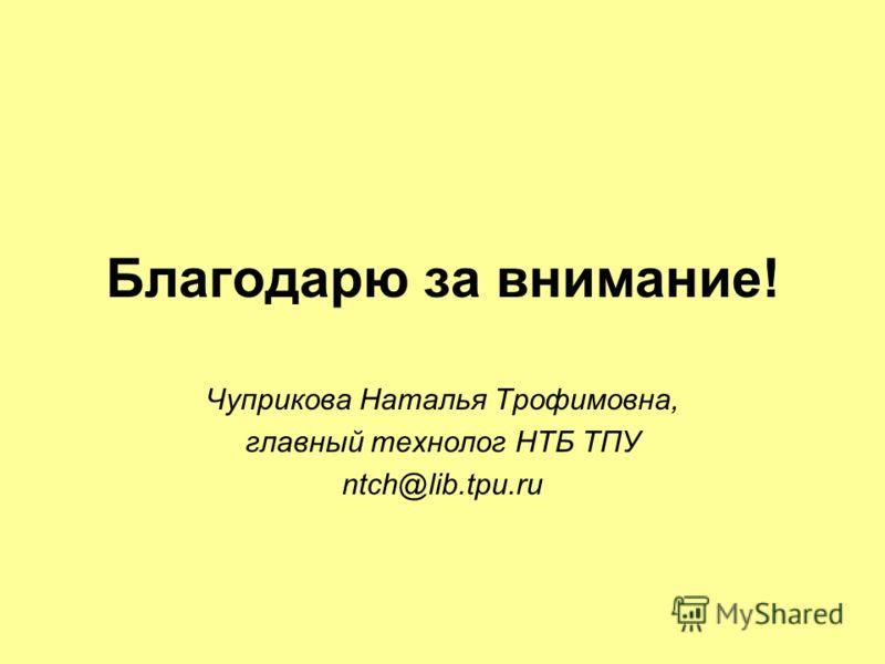 Благодарю за внимание! Чуприкова Наталья Трофимовна, главный технолог НТБ ТПУ ntch@lib.tpu.ru